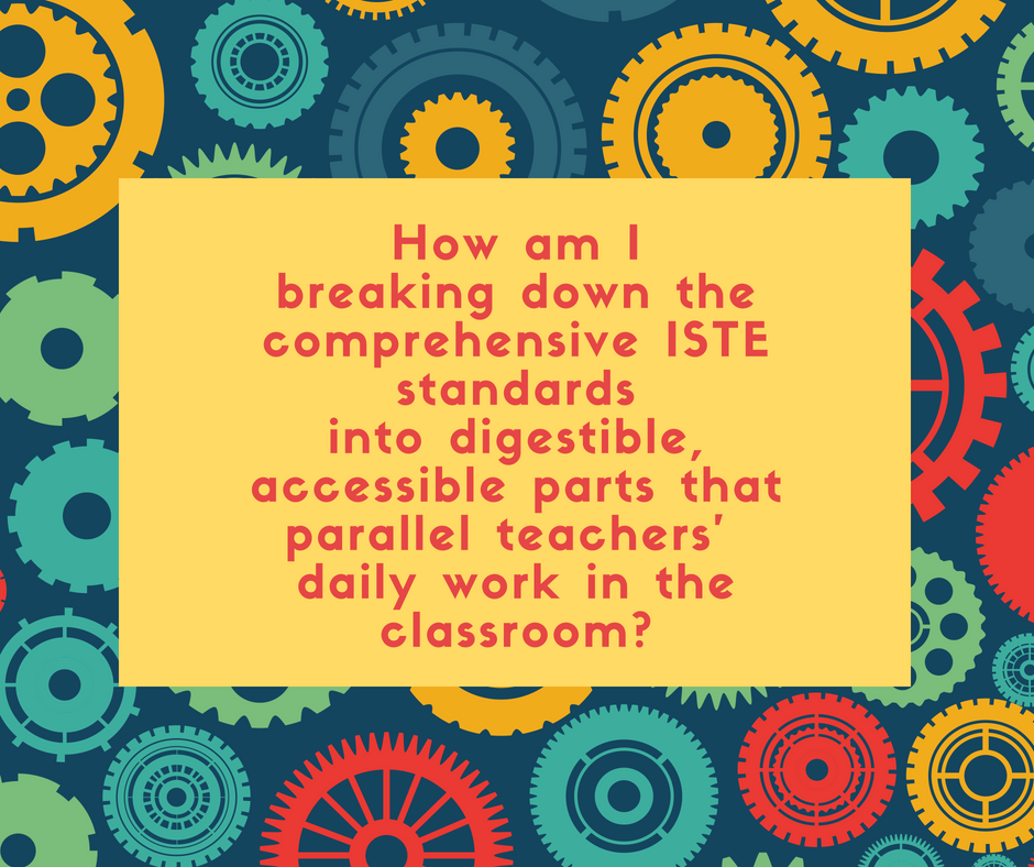 Question: How am I breaking down ISTE standards into digestible parts that parallel teacher' daily work in the classroom?
