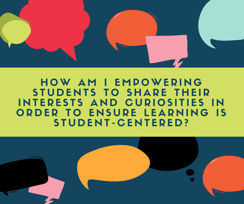 Question: How am I empowering students to share their interests and curiosites in order to ensure learning is student-centered?