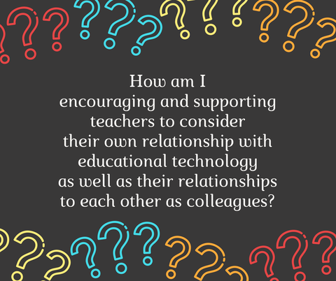 Question: How am I encouraging and supporting teachers to consider relationships with colleagues and relationships with technologies?